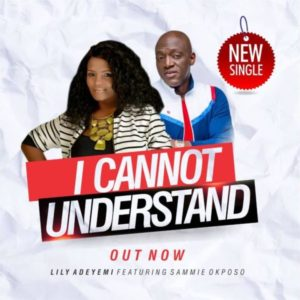 MP3 Download: I Cannot Understand – Lily Adeyemi Ft. Sammie Okposo