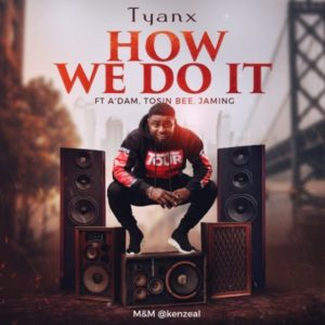 How We Do It – Tyanx Ft A'dam, Tosin Bee & Jaming