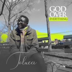 [Music + Video]: God Over Everything – Tolucci
