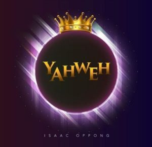 [MP3 Download] Yahweh – Isaac Oppong