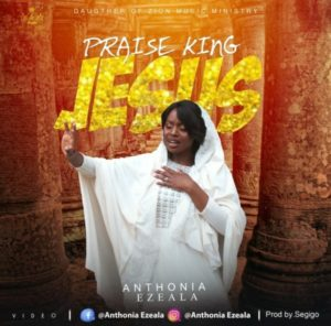 [Music + Video] Praise King Jesus – Anthonia Ezeala (MP3 Download)
