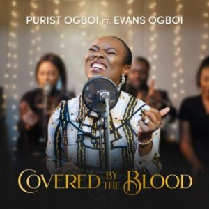 [Music + Video] Covered By The Blood – Purist Ogboi Ft. Evans Ogboi (MP3 Download)
