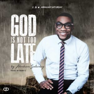MP3 Download: God Is Not Too Late – Abraham Saturday
