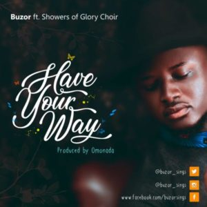 MP3 Download: Have Your Way – Buzor Ft. Showers Of Glory Choir