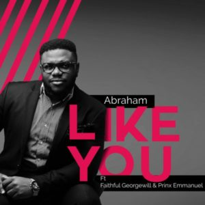 MP3 Download: Like You – Abraham ft. Faithful Georgewil & Prinx Emmanuel