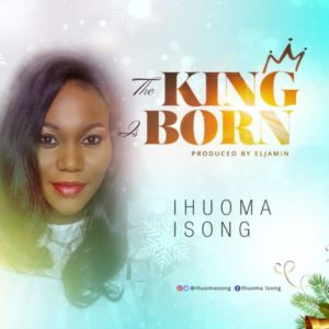 [Music + Video] The King Is Born – Ihuoma Isong (MP3 Download)
