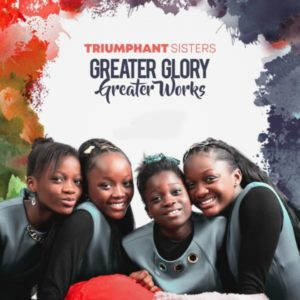[Music + Video] Greater Glory Greater Works – Triumphant Sisters