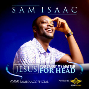 MP3 Download: Jesus, You Carry My Matter For Head – Sam Isaac