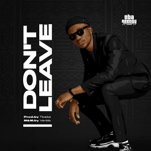 [Music + Lyrics] Don't Leave – Oba Reengy