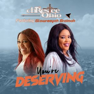 You're Deserving – Chrestee Ohio Ft. Glowreeyah Braimah