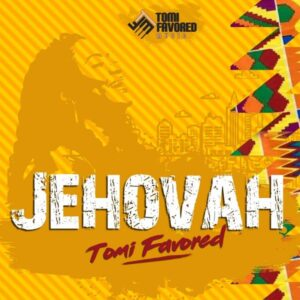 [Music + Video] Jehovah – Tomi Favored