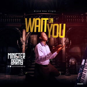 [Music + Video] Wait On You - Minister Barny