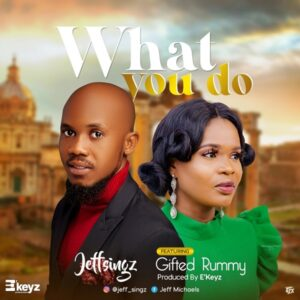 [Music + Lyrics] What You Do – Jeff Singz Ft. Gifted Rummy