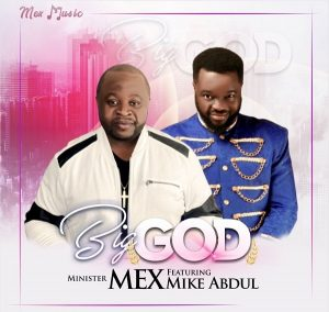 [Music + Video] Big God – Minister Mex Ft. Mike Abdul
