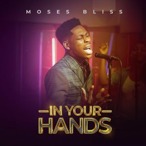 [Music + Lyrics] In Your Hands – Moses Bliss