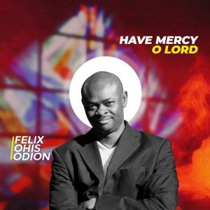 Have Mercy O Lord – Visions Of Songs Ft. Felix Ohis Odion