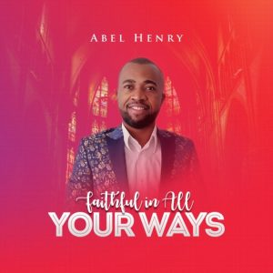Faithful You In All Your Ways – Abel Henry