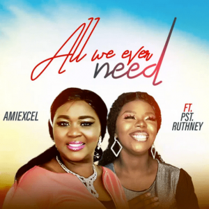All We Ever Need – Amiexcel Ft. Pst. Ruthney