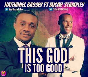 This God Is Too Good - Nathaniel Bassey Ft. Micah Stampley